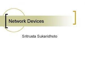Network Devices Sritrusta Sukaridhoto Network Devices Media on