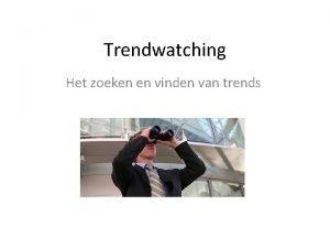 Trendwatching Het zoeken en vinden van trends Trend
