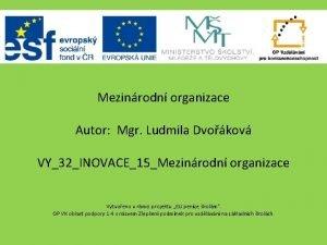 Mezinrodn organizace Autor Mgr Ludmila Dvokov VY32INOVACE15Mezinrodn organizace