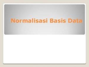 Normalisasi Basis Data Normalisasi adalah proses pembentukan relasi