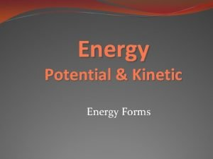 Energy Potential Kinetic Energy Forms Energy Energy is