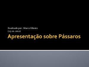Realizado por Marco Ribeiro 25 01 2012 Apresentao