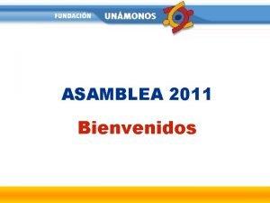ASAMBLEA 2011 Bienvenidos ORDEN DEL DA 1 2