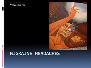 Vishal Sharma MIGRAINE HEADACHES Overview Migraine and Statistics