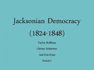 Jacksonian Democracy 1824 1848 Taylor Hoffman Chrissy Schmitzer