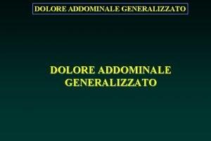 DOLORE ADDOMINALE GENERALIZZATO DOLORE ADDOMINALE GENERALIZZATO Dolore addominale
