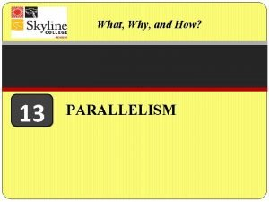 What Why and How 13 PARALLELISM PARALLELISM WHAT