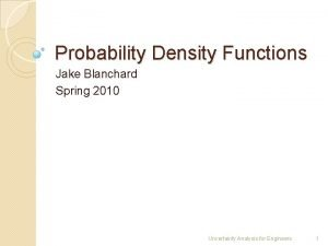 Probability Density Functions Jake Blanchard Spring 2010 Uncertainty