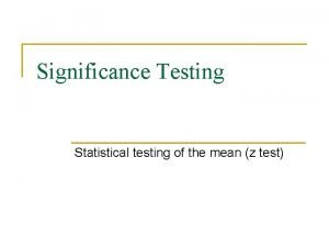 Significance Testing Statistical testing of the mean z