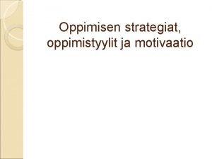 Oppimisen strategiat oppimistyylit ja motivaatio Oppimisen strategiat lhde