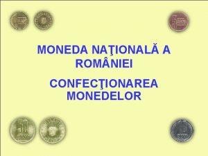 MONEDA NAIONAL A ROM NIEI CONFECIONAREA MONEDELOR UNDE
