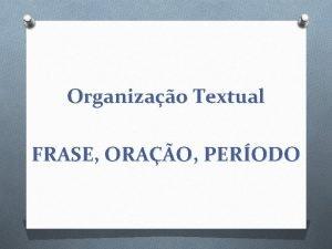 Organizao Textual FRASE ORAO PERODO Frase O Frase