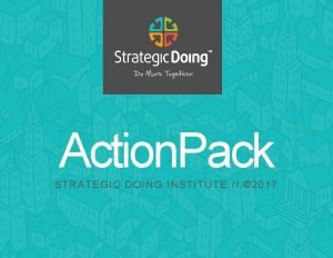 Action Pack Action Pack STRATEGIC DOING INSTITUTE 2017