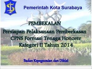 Pemerintah Kota Surabaya PEMBEKALAN Persiapan Pelaksanaan Pemberkasan CPNS
