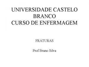UNIVERSIDADE CASTELO BRANCO CURSO DE ENFERMAGEM FRATURAS Prof