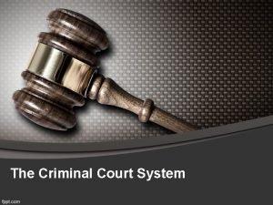 The Criminal Court System The Criminal Court System