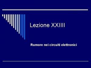 Lezione XXIIII Rumore nei circuiti elettronici Introduzione o