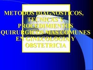 METODOS DIAGNOSTICOS TECNICAS Y PROCEDIMIENTOS QUIRURGICOS MAS COMUNES