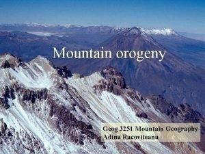 Mountain orogeny Geog 3251 Mountain Geography Adina Racoviteanu