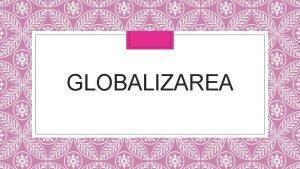 GLOBALIZAREA Prin conceptul de globalizare se poate nelege