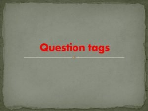 Question tags WHAT ARE QUESTION TAGS a short
