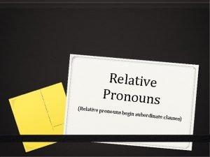 Relative Pronouns Relative pr onouns beg in subordinate