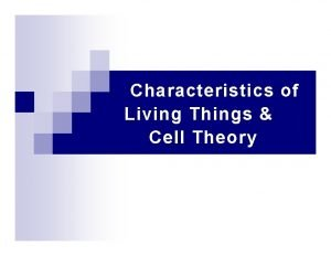 Characteristics of Living Things Cell Theory Living things