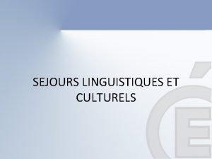 SEJOURS LINGUISTIQUES ET CULTURELS DEFINITION Le sjour linguistique