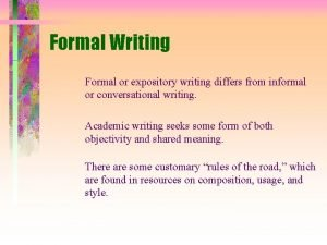 Formal Writing Formal or expository writing differs from