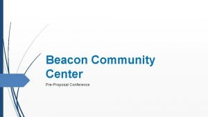 Beacon Community Center PreProposal Conference Welcome Agenda Welcome