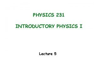 PHYSICS 231 INTRODUCTORY PHYSICS I Lecture 5 Main