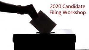 2020 Candidate Filing Workshop Candidate Filing Week 2020