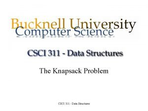 The Knapsack Problem CSCI 311 Data Structures The
