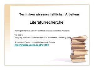 Techniken wissenschaftlichen Arbeitens Literaturrecherche Vortrag im Rahmen der