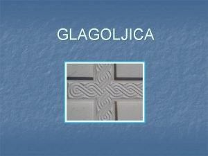 GLAGOLJICA n Glagoljica je staroslavensko pismo nastalo sredinom