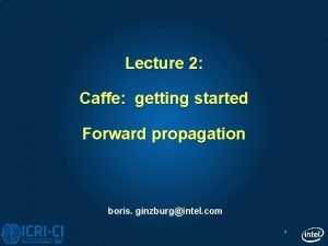 Lecture 2 Caffe getting started Forward propagation boris