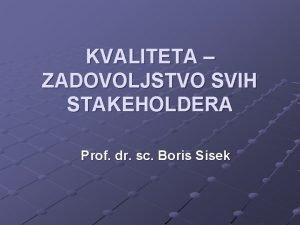 KVALITETA ZADOVOLJSTVO SVIH STAKEHOLDERA Prof dr sc Boris