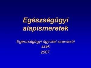 Egszsggyi alapismeretek Egszsggyi gyvitel szervezi szak 2007 Az
