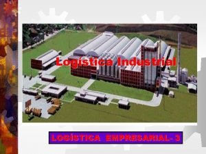 Logstica Industrial LOGSTICA EMPRESARIAL 3 LOGSTICA INDUSTRIAL Visa