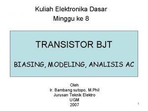 Kuliah Elektronika Dasar Minggu ke 8 TRANSISTOR BJT