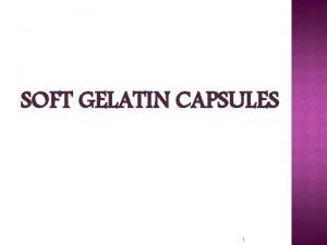 SOFT GELATIN CAPSULES 1 Definition Soft Gelatin Capsules