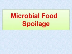 Microbial Food Spoilage Microbial food spoilage occurs as