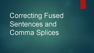 Correcting Fused Sentences and Comma Splices It is