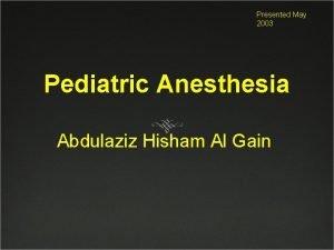 Presented May 2003 Pediatric Anesthesia Abdulaziz Hisham Al