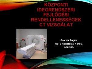 KZPONTI IDEGRENDSZERI FEJLDSI RENDELLENESSGEK CT VIZSGLAT Csomor Angla