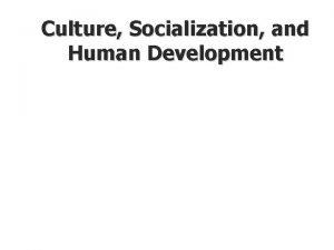 Culture Socialization and Human Development Socialization and Enculturation
