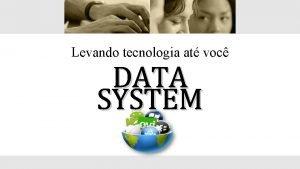 Levando tecnologia at voc DATA SYSTEM Quem Quem
