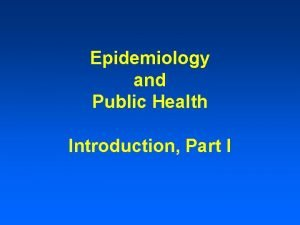 Epidemiology and Public Health Introduction Part I DEFINITIONS