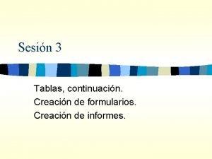 Sesin 3 Tablas continuacin Creacin de formularios Creacin