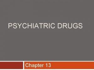 PSYCHIATRIC DRUGS Chapter 13 Psychiatric Drugs Treat mood